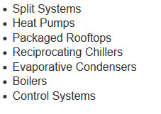 Split Systems, Heat Pumps, Packaged Rooftops, Reciprocating Chillers, Evaporative Condensors, Boilers, Control Systems